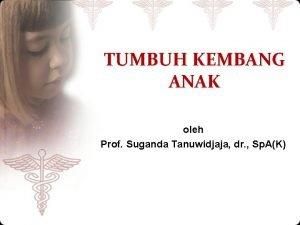 TUMBUH KEMBANG ANAK oleh Prof Suganda Tanuwidjaja dr