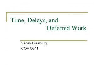 Time Delays and Deferred Work Sarah Diesburg COP