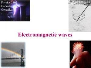 Physics 2102 Gabriela Gonzlez Electromagnetic waves Electromagnetic waves