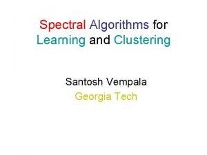 Spectral Algorithms for Learning and Clustering Santosh Vempala