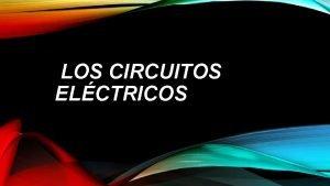 LOS CIRCUITOS ELCTRICOS CIRCUITO ELCTRICO Circuito elctrico Un