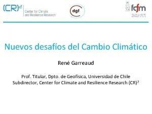 Nuevos desafos del Cambio Climtico Ren Garreaud Prof