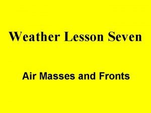 Weather Lesson Seven Air Masses and Fronts AIR