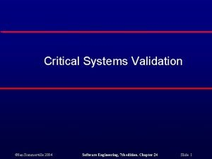 Critical Systems Validation Ian Sommerville 2004 Software Engineering