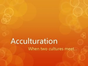 Acculturation When two cultures meet Colonization when two