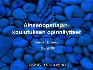 Aineenopettajankoulutuksen opinnytteet Leena Hiltunen 10 9 2009 Yleist