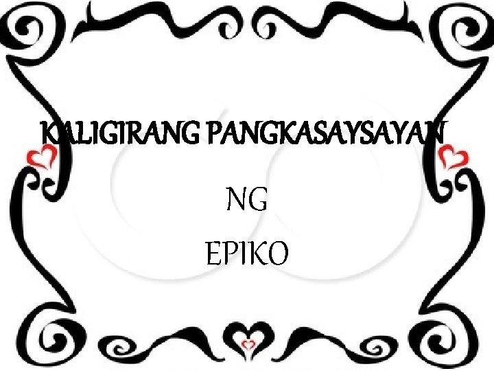 KALIGIRANG PANGKASAYSAYAN NG EPIKO EPIKO Ito ay nagmula