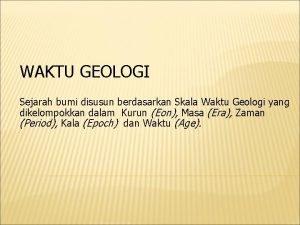 WAKTU GEOLOGI Sejarah bumi disusun berdasarkan Skala Waktu