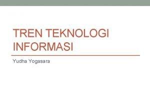 TREN TEKNOLOGI INFORMASI Yudha Yogasara Teknologi informasi dan
