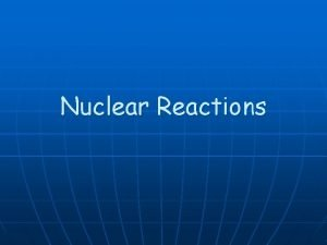 Nuclear Reactions Balancing Nuclear Equations n n Conservation