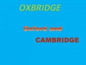 OXBRIDGE CAMBRIDGE Oxford and Cambridge are the most