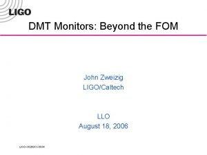 DMT Monitors Beyond the FOM John Zweizig LIGOCaltech