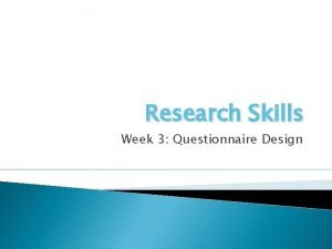 Research Skills Week 3 Questionnaire Design Last Week