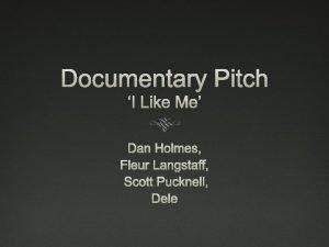 Documentary Pitch I Like Me Dan Holmes Fleur