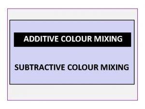 ADDITIVE COLOUR MIXING SUBTRACTIVE COLOUR MIXING ADDITIVE COLOUR
