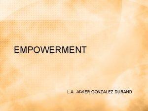 EMPOWERMENT L A JAVIER GONZALEZ DURAND Empowerment Es