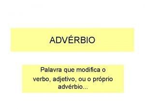 ADVRBIO Palavra que modifica o verbo adjetivo ou