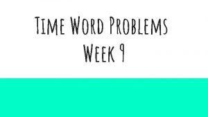 Time Word Problems Week 9 Last week we