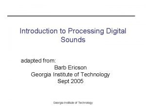 Introduction to Processing Digital Sounds adapted from Barb