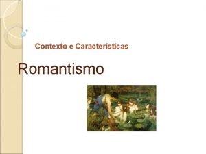 Contexto e Caractersticas Romantismo CONTEXTO Finais do sc