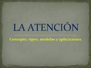LA ATENCIN Concepto tipos modelos y aplicaciones Concepto