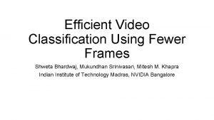 Efficient Video Classification Using Fewer Frames Shweta Bhardwaj