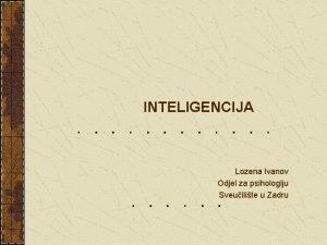 INTELIGENCIJA Lozena Ivanov Odjel za psihologiju Sveuilite u