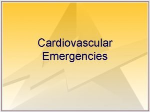Cardiovascular Emergencies Objectives Understand the causes and management