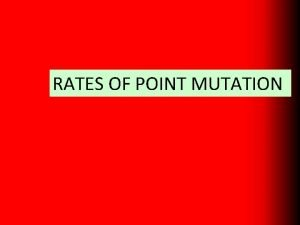 RATES OF POINT MUTATION The rate of mutation