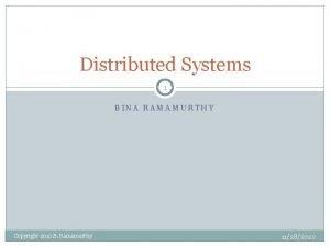 Distributed Systems 1 BINA RAMAMURTHY Copyright 2010 B