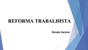 REFORMA TRABALHISTA Renato Saraiva REFORMA OU DEFORMA TRABALHISTA