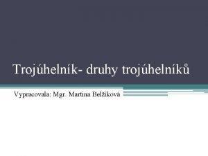 Trojhelnk druhy trojhelnk Vypracovala Mgr Martina Belkov Rovina