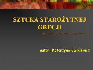 SZTUKA STAROYTNEJ GRECJI autor Katarzyna Jarkiewicz SPIS TRECI
