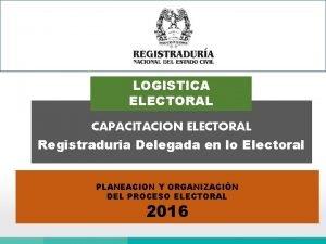 LOGISTICA ELECTORAL CAPACITACION ELECTORAL Registraduria Delegada en lo