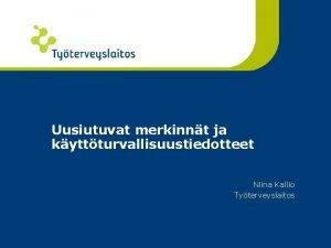Uusiutuvat merkinnt ja kyttturvallisuustiedotteet Niina Kallio Tyterveyslaitos SISLT