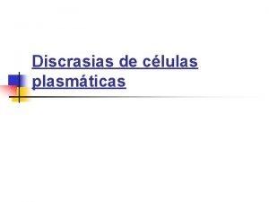 Discrasias de clulas plasmticas Discrasias de clulas plasmticas