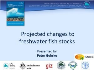 Projected changes to freshwater fish stocks Presented by