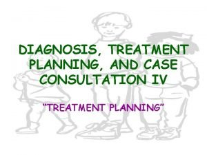 DIAGNOSIS TREATMENT PLANNING AND CASE CONSULTATION IV TREATMENT