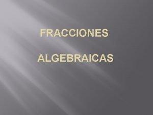 FRACCIONES ALGEBRAICAS Revisin de las operaciones con fracciones
