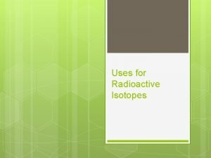 Uses for Radioactive Isotopes 1 Radioactive Dating Used