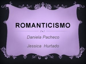 ROMANTICISMO Daniela Pacheco Jessica Hurtado El Romanticismo es