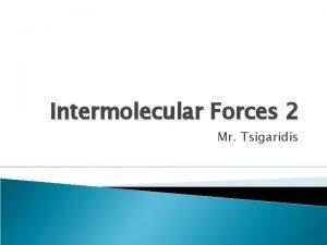 Intermolecular Forces 2 Mr Tsigaridis Intermolecular Forces If