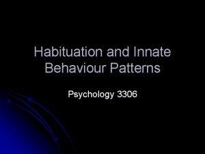 Habituation and Innate Behaviour Patterns Psychology 3306 Innate