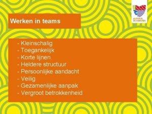 Werken in teams Kleinschalig Toegankelijk Korte lijnen Heldere