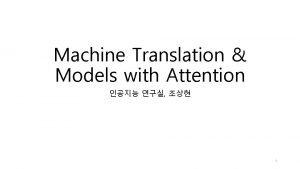 Machine Translation Models with Attention 1 1 Machine