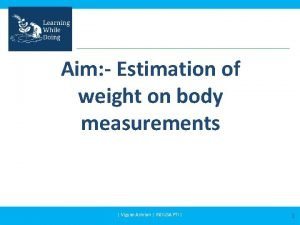 Aim Estimation of weight on body measurements Vigyan
