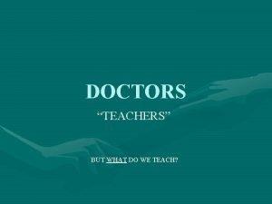 DOCTORS TEACHERS BUT WHAT DO WE TEACH WHERE