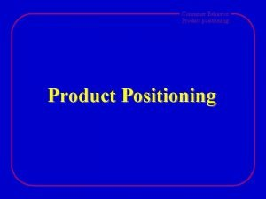 Consumer Behavior Product positioning Product Positioning Consumer Behavior