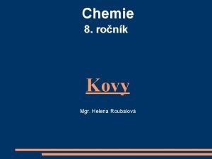 Chemie 8 ronk Kovy Mgr Helena Roubalov Vlastnosti