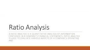 Ratio Analysis A RATIO ANALYSIS IS A QUANTITATIVE